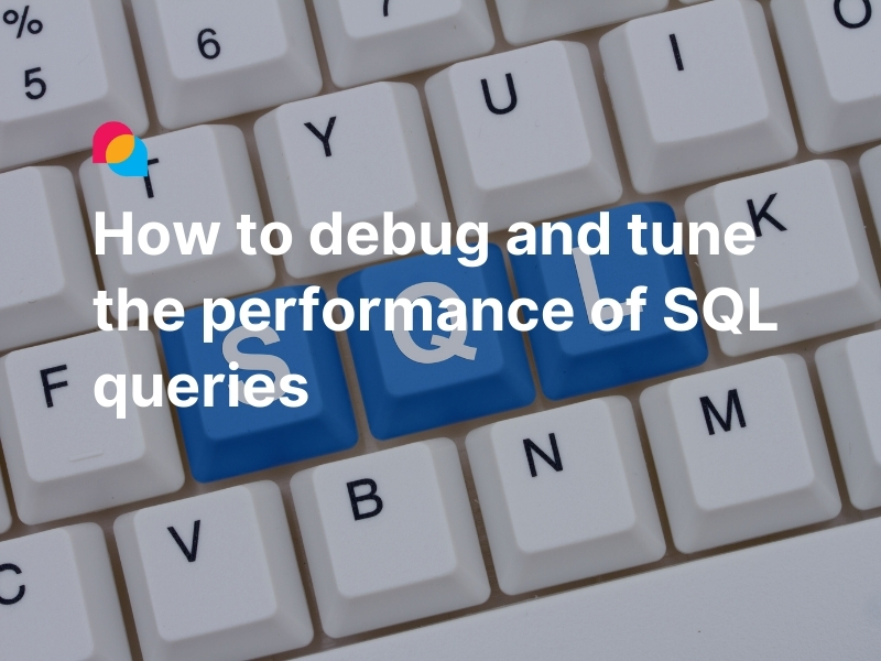 How to debug and tune the performance of SQL queries